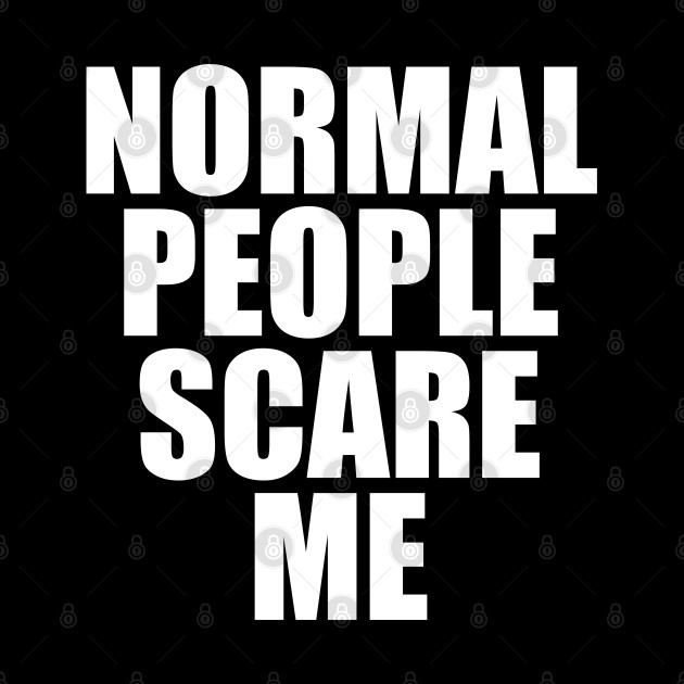 Normal people scare me T-shirt, funny quote tee, society statement shirt, funny gift tee
