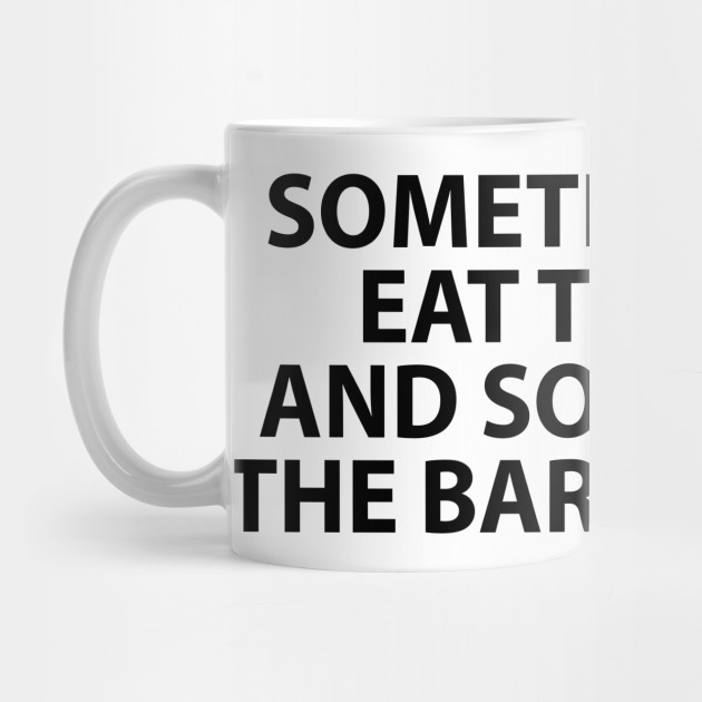 Sometimes You Eat The Bar