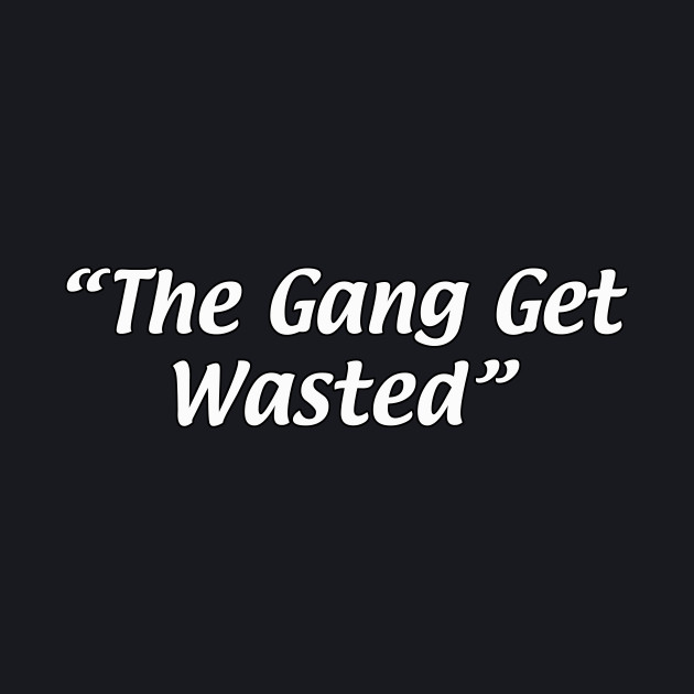 """The Gang Get Wasted"""