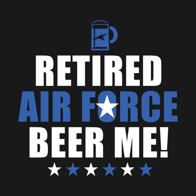 Independence Day Retired Air Force Beer Me! Funny Air Force Retirement Tee