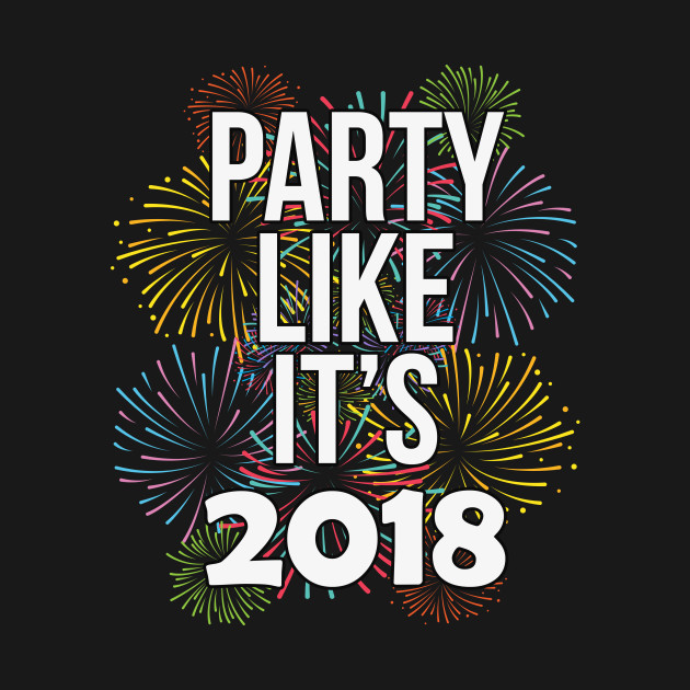 Party Like It\'s 2018 Happy New Years Eve - New Years Eve - T-Shirt ...