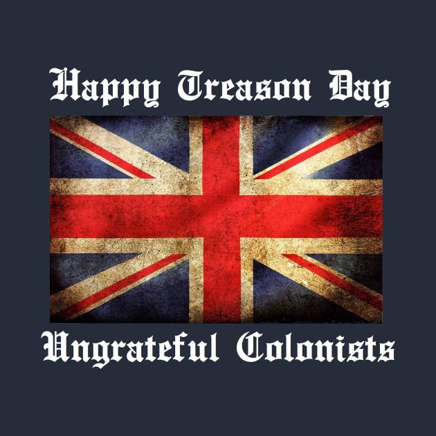 HAPPY TREASON DAY UNGRATEFUL COLONISTS