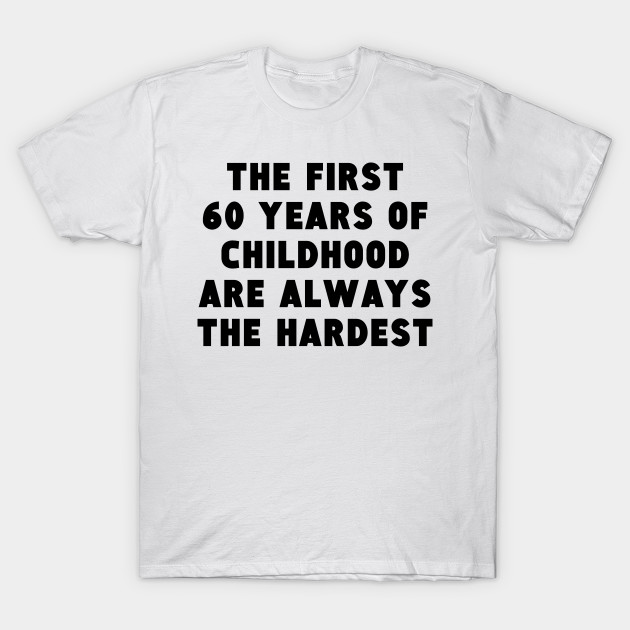 62d49bcd7 The First 60 Years Of Childhood - 60th Birthday - T-Shirt | TeePublic