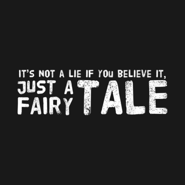 It's Not A Lie If You Believe It Just A Fairy Tale Funny Sarcastic