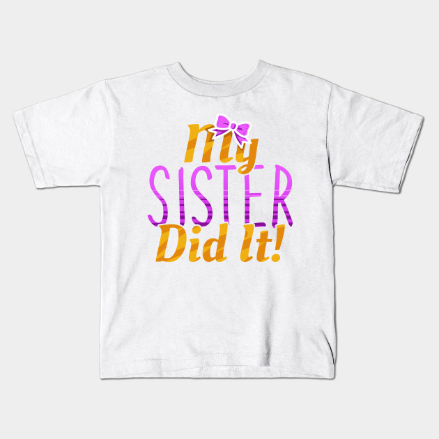 1a9bc681 My Sister Did It Funny Siblings - Sister - Kids T-Shirt   TeePublic