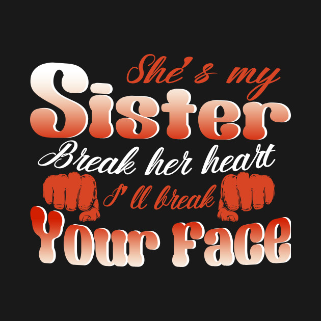 Shes My Sister Break Her Heart Ill Break Your Face Sister Gifts