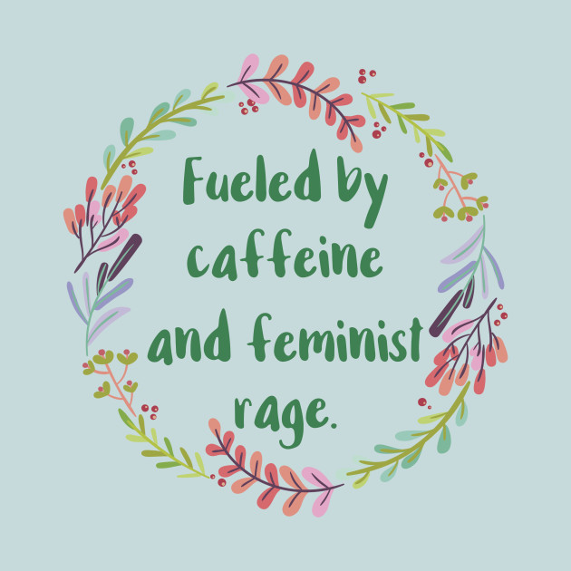 Fueled By Caffeine and Feminist Rage