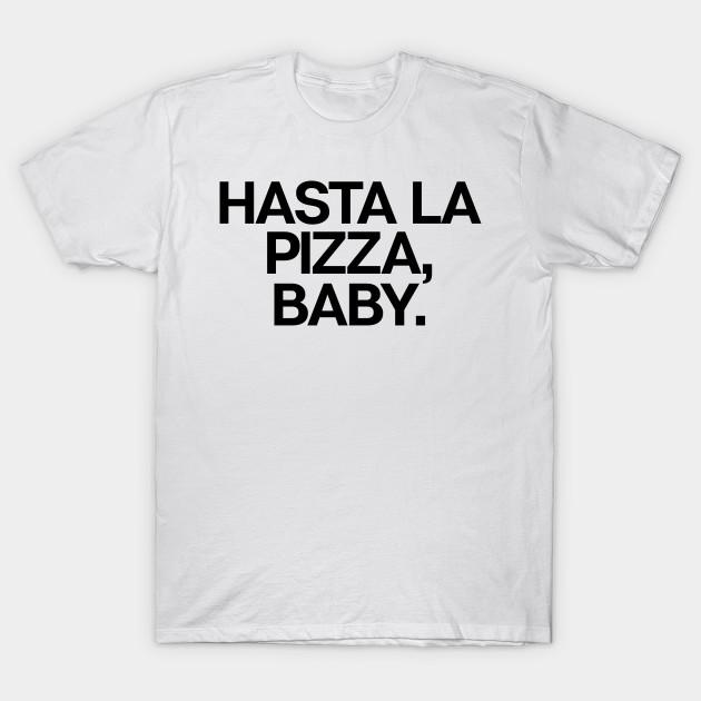 781b43a2fd4 Hasta La Pizza Baby - Sarcastic Food Lover Movie - T-Shirt   TeePublic
