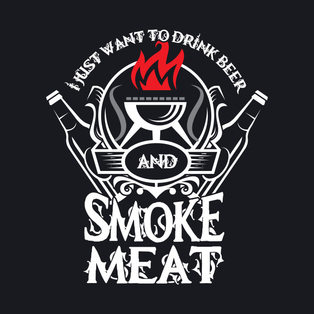 Drink Beer And Smoke Meat