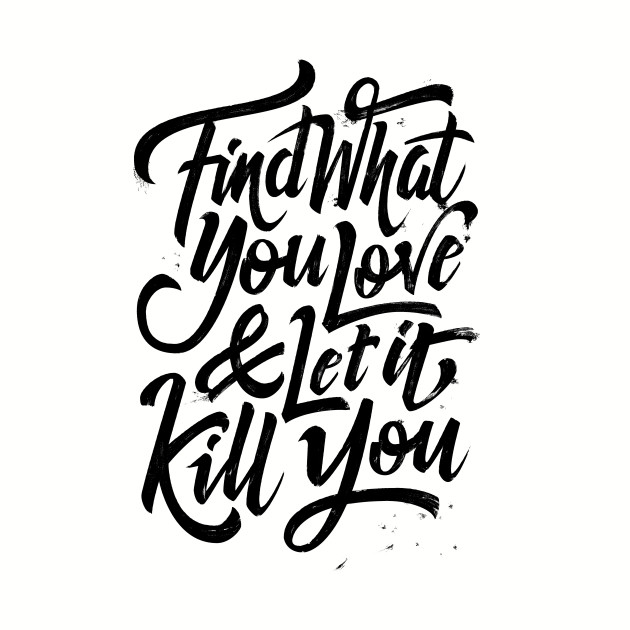 Find what you love and let it kill you (black)