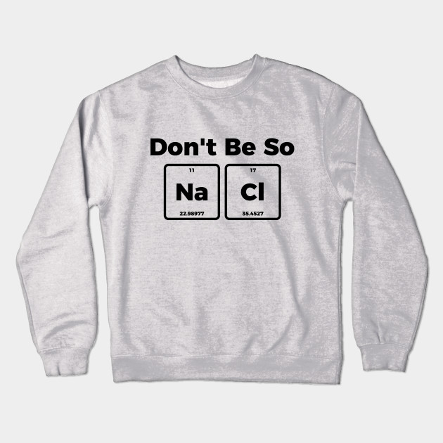 242efb19 Don't be salty - funny sarcastic chemistry tee shirt Crewneck Sweatshirt
