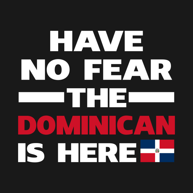 Have No Fear The Dominican Is Here Proud