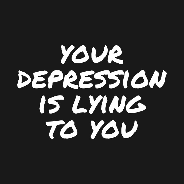 Your Depression is Lying to You - Depression - T-Shirt ...