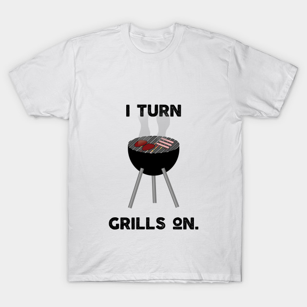 6f21dbe594 I Turn Grills On - Bbq - T-Shirt | TeePublic
