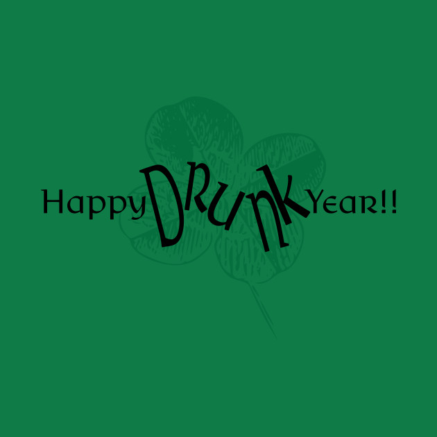 Happy Drunk Year is it New Years Eve or St. Patrick's Day