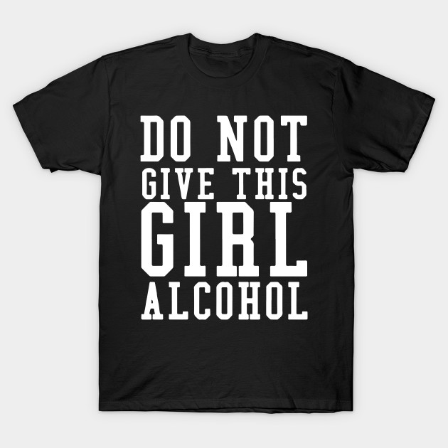 bc8a4d33 Don't Give A Girl Alcohol Said No One Funny Drinking T-shirt T-Shirt