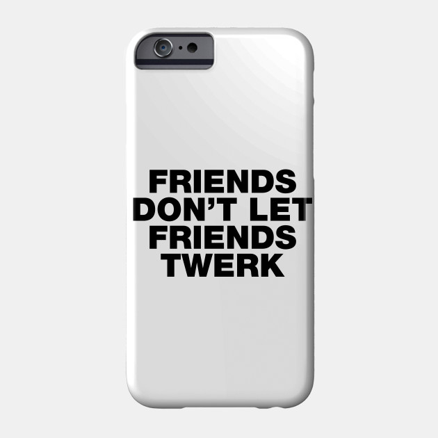 Friends Don\'t Let Friends Twerk Funny Sayings Quotes