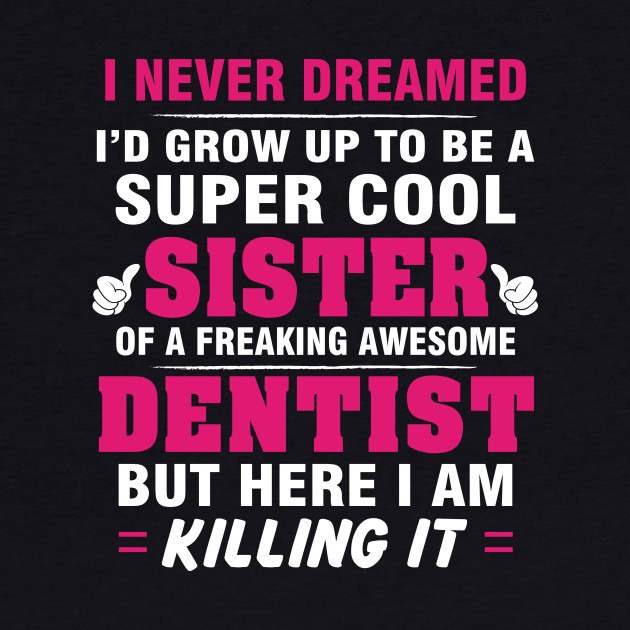 DENTIST Sister  – Cool Sister Of Freaking Awesome DENTIST
