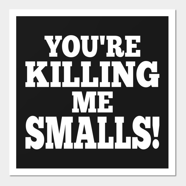 Youre Killing Me Smalls Smart Clever Quotes Funny T Shirt Clever