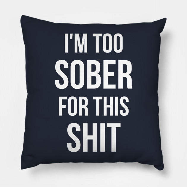I M Too Sober For This Shit Alcohol Pillow Teepublic