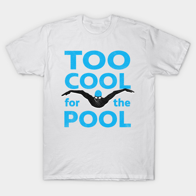 Too Cool For The Pool Mens Swimming - Swimming Gift Idea - T-Shirt ...