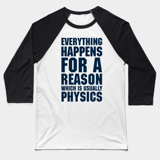 EVERYTHING HAPPENS FOR A REASON WHICH IS USUALLY PHYSICS Baseball T-Shirt