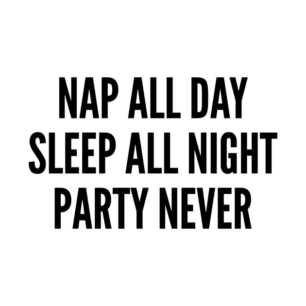 Silly - Nap All Day Sleep All Night Party Never - Funny Slogan Humor Statement