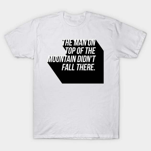 the man on top of the mountain didn't fall there T-Shirt