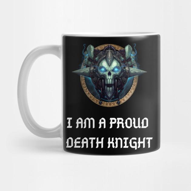 I Am A Proud Death Knight Gaming Quote World Of Warcraft Death Knight Mug Teepublic