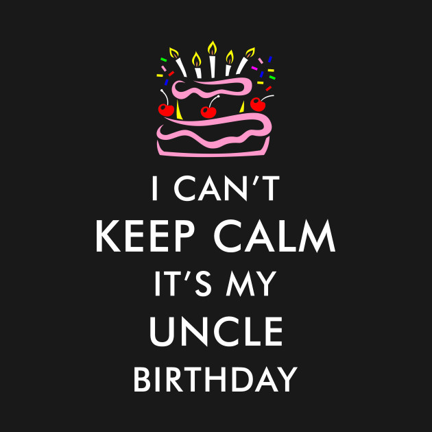I Cant Keep Calm Its My Uncle Birthday