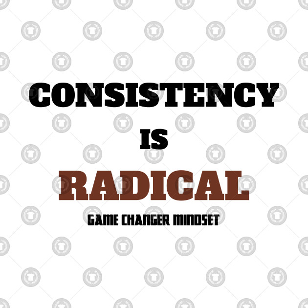 Consistency is RADICAL