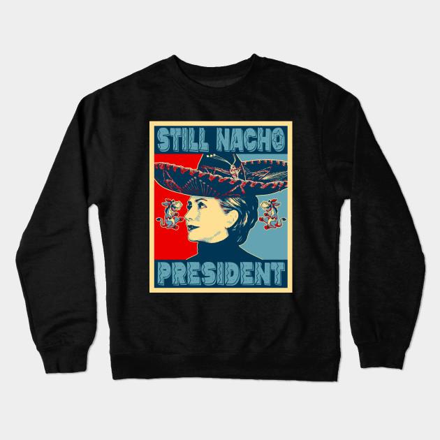 315f0d93 Hillary Clinton - Still Nacho President - Anti Liberal - Crewneck ...