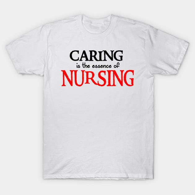 166425a83 Caring Is The Essence Of Nursing - Nursing Gifts - T-Shirt | TeePublic