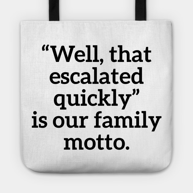 Well, that escalated quickly is our family motto T-shirt