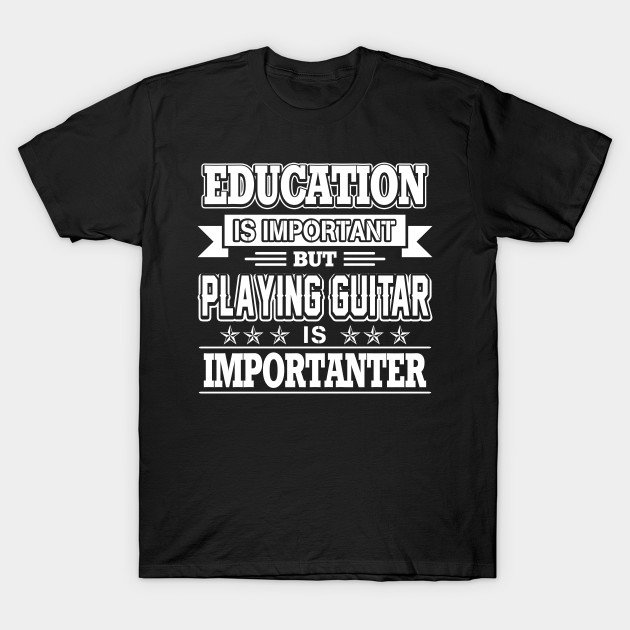 7dc461ec4b Education Is Important But playing guitar Is Importanter T Shirt T-Shirt