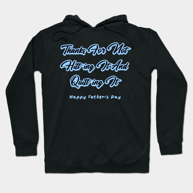 Thanks For Not Hitting It And Quitting It Happy Father's Day Hoodie
