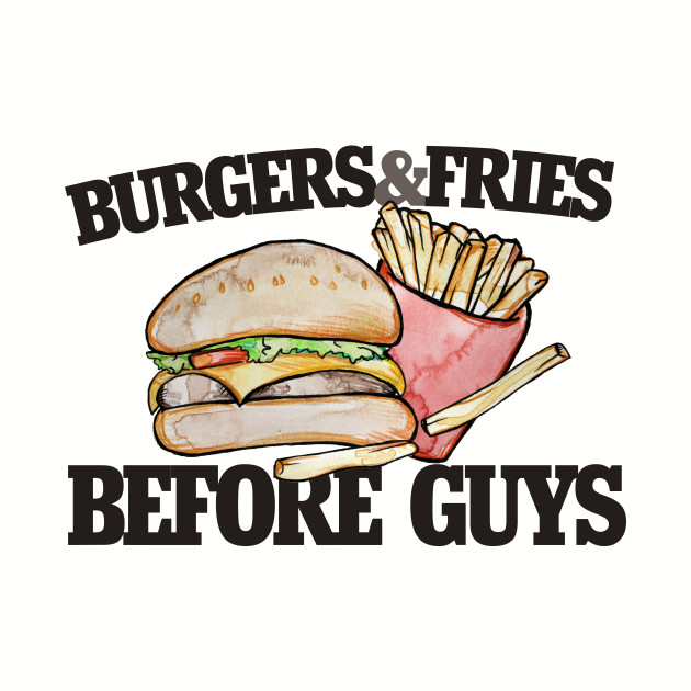 3b1578c7 Burgers and Fries before Guys funny feminist - Foodie - T-Shirt ...