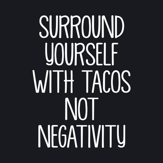Surround Yourself With Tacos Not Negativity