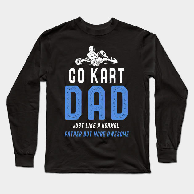 d75c369fa Go Kart Dad T-Shirt Fathers Day Funny Kart Dad Sayings Tee Long Sleeve T- Shirt
