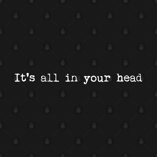 It's all in your head philosophy shirt