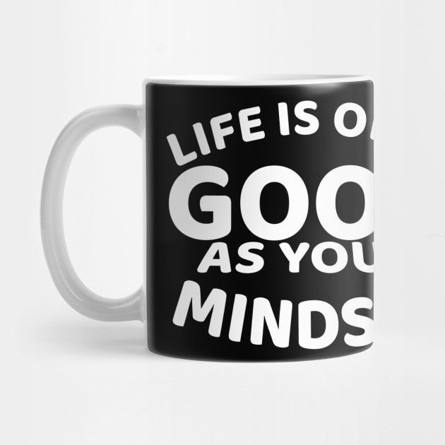 life is only good as your mindset Mug