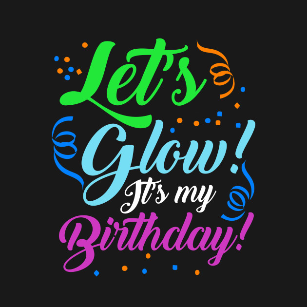 Lets Glow Its My Birthday Glowing Effect Party Design