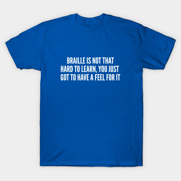 5e8039cd Funny - Braille Is Not That Hard To Learn - Funny joke Statement Humor  Slogan Quotes Saying Awesome Cute T-Shirt