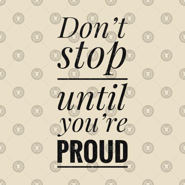 Dont Stop Until Youre Proud Quotes T Shirt Teepublic