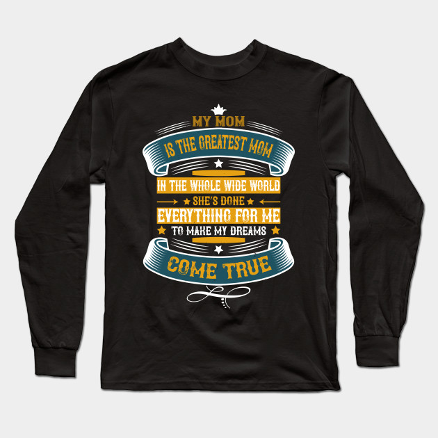 My Mom Is The Greatest Mom In The Whole Wide World Long Sleeve T-Shirt
