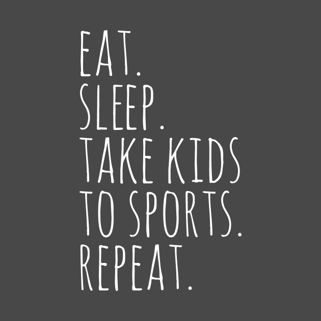 Eat Sleep Take Kids To Sports Repeat