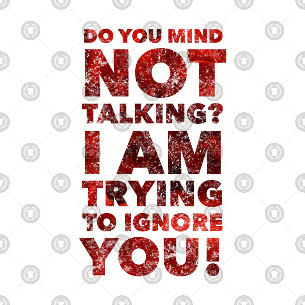 Do you Mind Not Talking I'm Trying To Ignore You