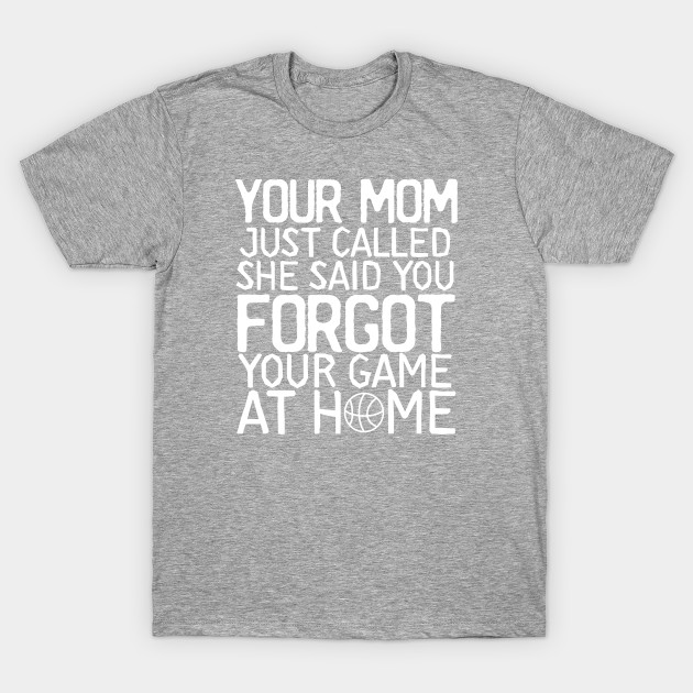 dc1639a0f Awesome Basketball Shirt Your Mom Called You Forgot Your Game At Home Funny  T-Shirt T-Shirt