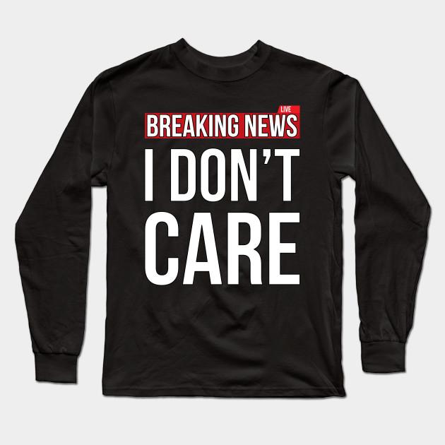 20fc9e597 Breaking News I Don't Care Funny Sassy Sarcastic T-Shirt - I Dont ...