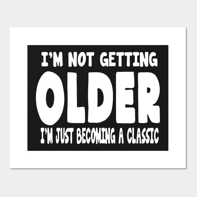 c7b564b1392e I'm Not Getting Older - Im Not Getting Older - Posters and Art ...